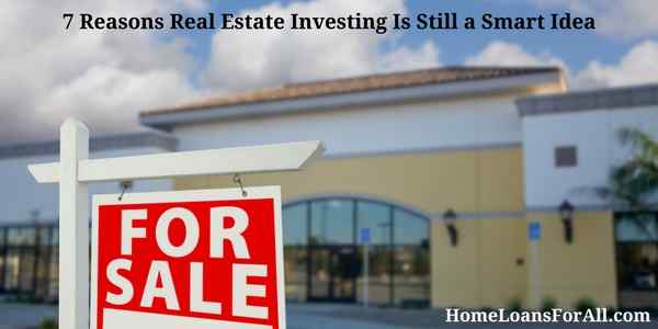 7 Reasons Real Estate Investing Is Still a Smart Idea